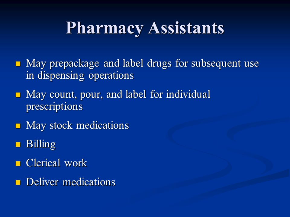 Pharmacy Assistants May prepackage and label drugs for subsequent use in dispensing operations May prepackage and label drugs for subsequent use in dispensing operations May count, pour, and label for individual prescriptions May count, pour, and label for individual prescriptions May stock medications May stock medications Billing Billing Clerical work Clerical work Deliver medications Deliver medications