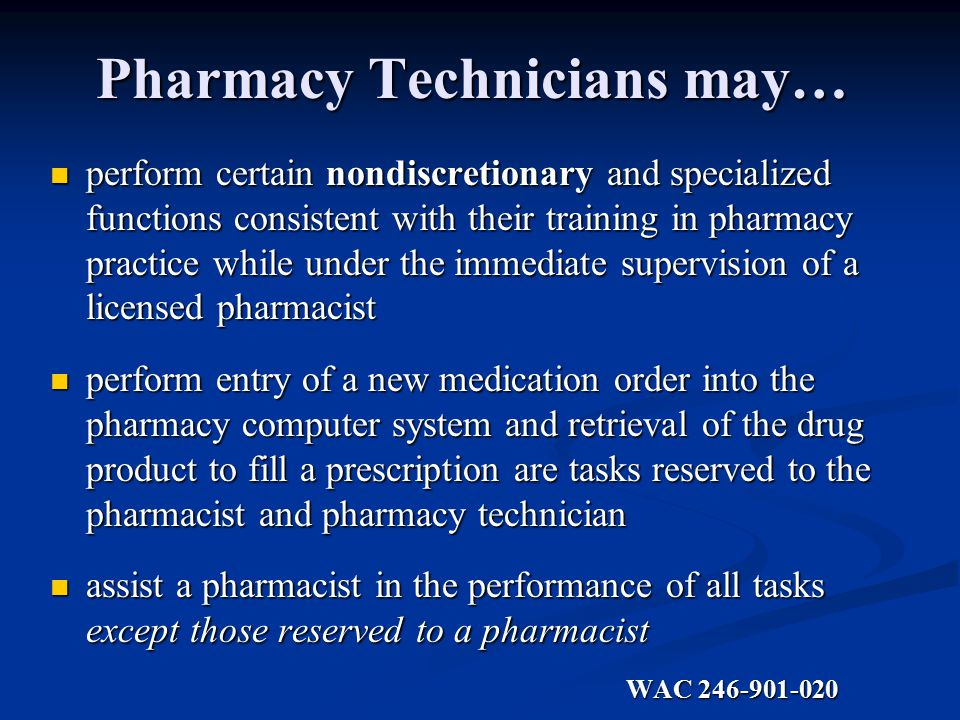 Pharmacy Technicians may… perform certain nondiscretionary and specialized functions consistent with their training in pharmacy practice while under the immediate supervision of a licensed pharmacist perform certain nondiscretionary and specialized functions consistent with their training in pharmacy practice while under the immediate supervision of a licensed pharmacist perform entry of a new medication order into the pharmacy computer system and retrieval of the drug product to fill a prescription are tasks reserved to the pharmacist and pharmacy technician perform entry of a new medication order into the pharmacy computer system and retrieval of the drug product to fill a prescription are tasks reserved to the pharmacist and pharmacy technician assist a pharmacist in the performance of all tasks except those reserved to a pharmacist assist a pharmacist in the performance of all tasks except those reserved to a pharmacist WAC WAC