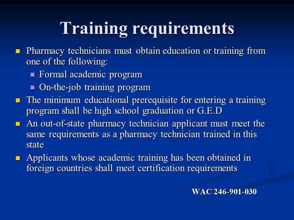 Training requirements Pharmacy technicians must obtain education or training from one of the following: Pharmacy technicians must obtain education or training from one of the following: Formal academic program Formal academic program On-the-job training program On-the-job training program The minimum educational prerequisite for entering a training program shall be high school graduation or G.E.D The minimum educational prerequisite for entering a training program shall be high school graduation or G.E.D An out-of-state pharmacy technician applicant must meet the same requirements as a pharmacy technician trained in this state An out-of-state pharmacy technician applicant must meet the same requirements as a pharmacy technician trained in this state Applicants whose academic training has been obtained in foreign countries shall meet certification requirements Applicants whose academic training has been obtained in foreign countries shall meet certification requirements WAC