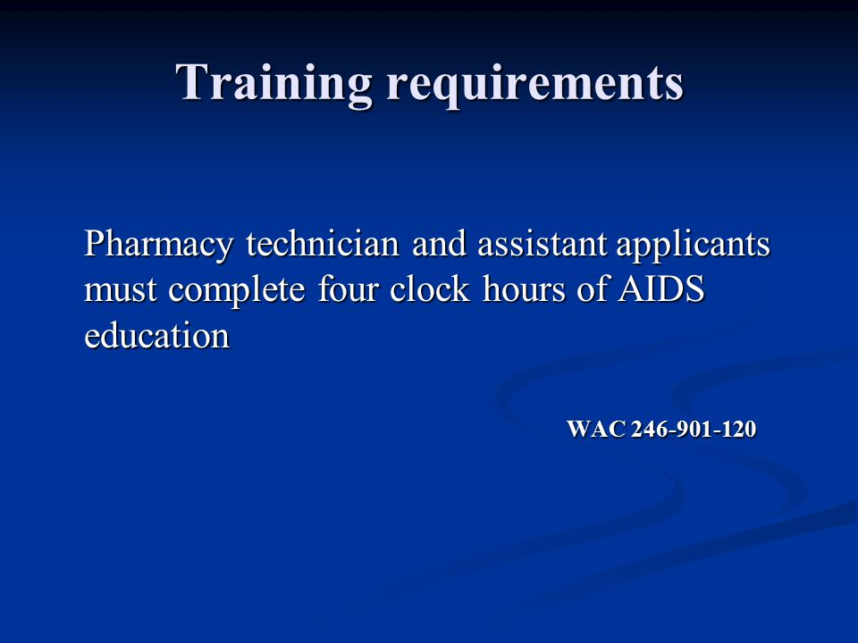 Training requirements Pharmacy technician and assistant applicants must complete four clock hours of AIDS education WAC WAC