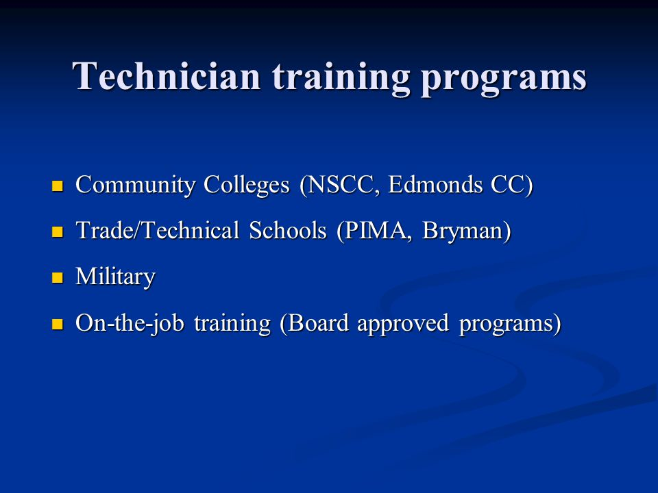 Technician training programs Community Colleges (NSCC, Edmonds CC) Community Colleges (NSCC, Edmonds CC) Trade/Technical Schools (PIMA, Bryman) Trade/Technical Schools (PIMA, Bryman) Military Military On-the-job training (Board approved programs) On-the-job training (Board approved programs)