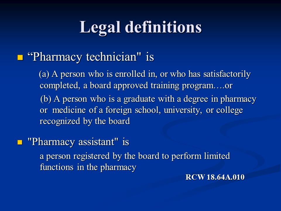 Legal definitions Pharmacy technician is Pharmacy technician is (a) A person who is enrolled in, or who has satisfactorily completed, a board approved training program….or (a) A person who is enrolled in, or who has satisfactorily completed, a board approved training program….or (b) A person who is a graduate with a degree in pharmacy or medicine of a foreign school, university, or college recognized by the board (b) A person who is a graduate with a degree in pharmacy or medicine of a foreign school, university, or college recognized by the board Pharmacy assistant is Pharmacy assistant is a person registered by the board to perform limited functions in the pharmacy RCW 18.64A.010