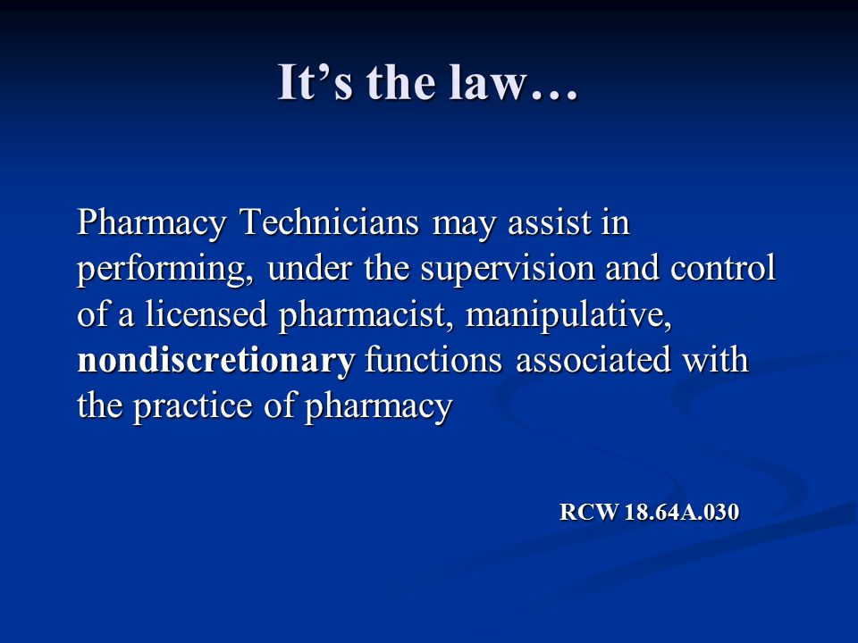 It's the law… Pharmacy Technicians may assist in performing, under the supervision and control of a licensed pharmacist, manipulative, nondiscretionary functions associated with the practice of pharmacy RCW 18.64A.030