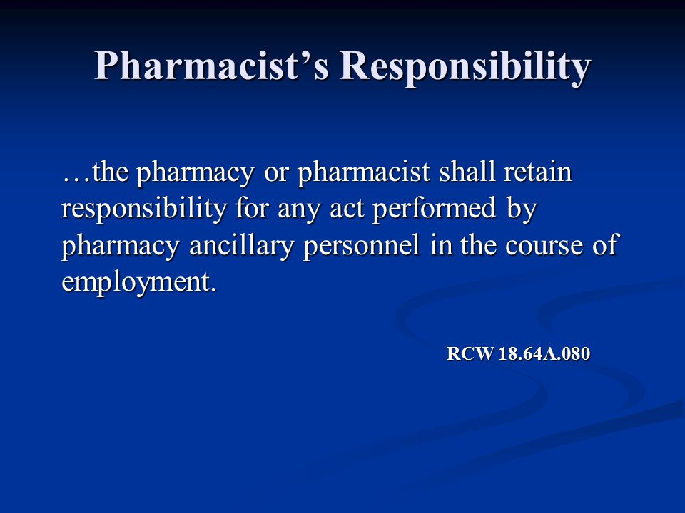 Pharmacist's Responsibility …the pharmacy or pharmacist shall retain responsibility for any act performed by pharmacy ancillary personnel in the course of employment.