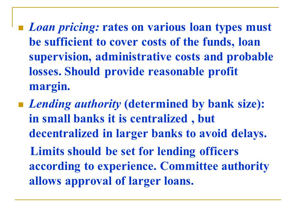 Loan pricing: rates on various loan types must be sufficient to cover costs of the funds, loan supervision, administrative costs and probable losses.