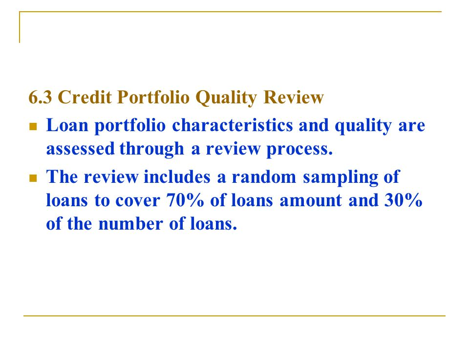 6.3 Credit Portfolio Quality Review Loan portfolio characteristics and quality are assessed through a review process.