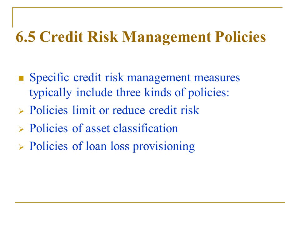 6.5 Credit Risk Management Policies Specific credit risk management measures typically include three kinds of policies:  Policies limit or reduce credit risk  Policies of asset classification  Policies of loan loss provisioning