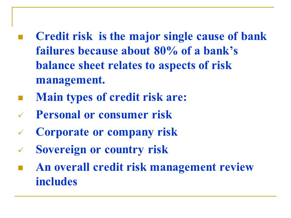 Credit risk is the major single cause of bank failures because about 80% of a bank's balance sheet relates to aspects of risk management.