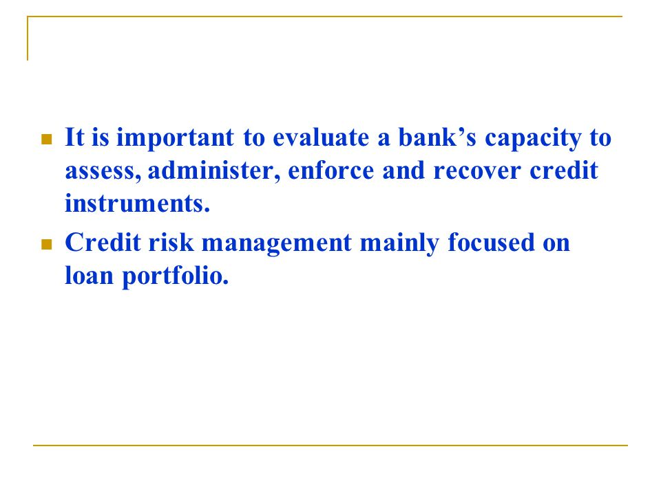 It is important to evaluate a bank's capacity to assess, administer, enforce and recover credit instruments.