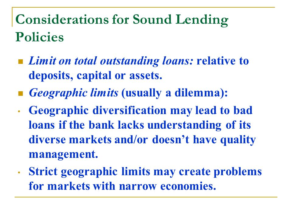 Considerations for Sound Lending Policies Limit on total outstanding loans: relative to deposits, capital or assets.