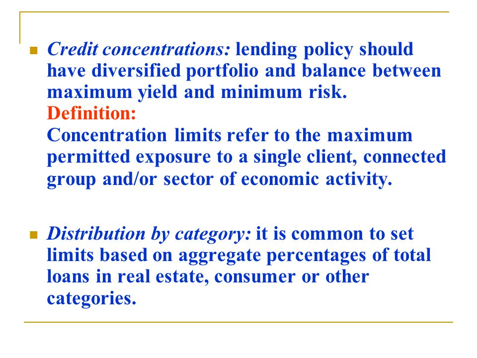 Credit concentrations: lending policy should have diversified portfolio and balance between maximum yield and minimum risk.