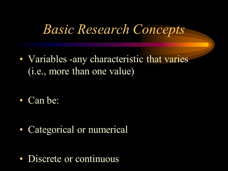 Basic Research Concepts Variables -any characteristic that varies (i.e., more than one value) Can be: Categorical or numerical Discrete or continuous