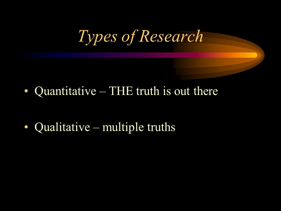 Types of Research Quantitative – THE truth is out there Qualitative – multiple truths
