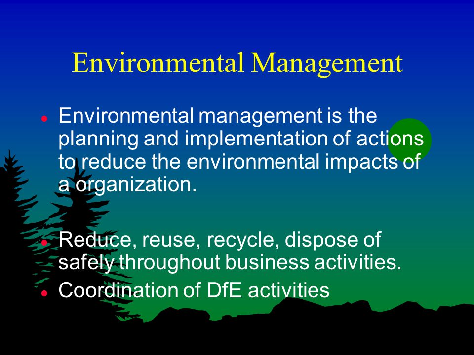 Environmental Management l Environmental management is the planning and implementation of actions to reduce the environmental impacts of a organization.