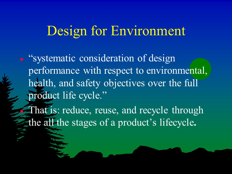 Design for Environment l systematic consideration of design performance with respect to environmental, health, and safety objectives over the full product life cycle. l That is: reduce, reuse, and recycle through the all the stages of a product's lifecycle.