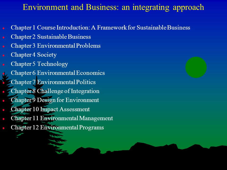 Environment and Business: an integrating approach l Chapter 1 Course Introduction: A Framework for Sustainable Business l Chapter 2 Sustainable Business l Chapter 3 Environmental Problems l Chapter 4 Society l Chapter 5 Technology l Chapter 6 Environmental Economics l Chapter 7 Environmental Politics l Chapter 8 Challenge of Integration l Chapter 9 Design for Environment l Chapter 10 Impact Assessment l Chapter 11 Environmental Management l Chapter 12 Environmental Programs