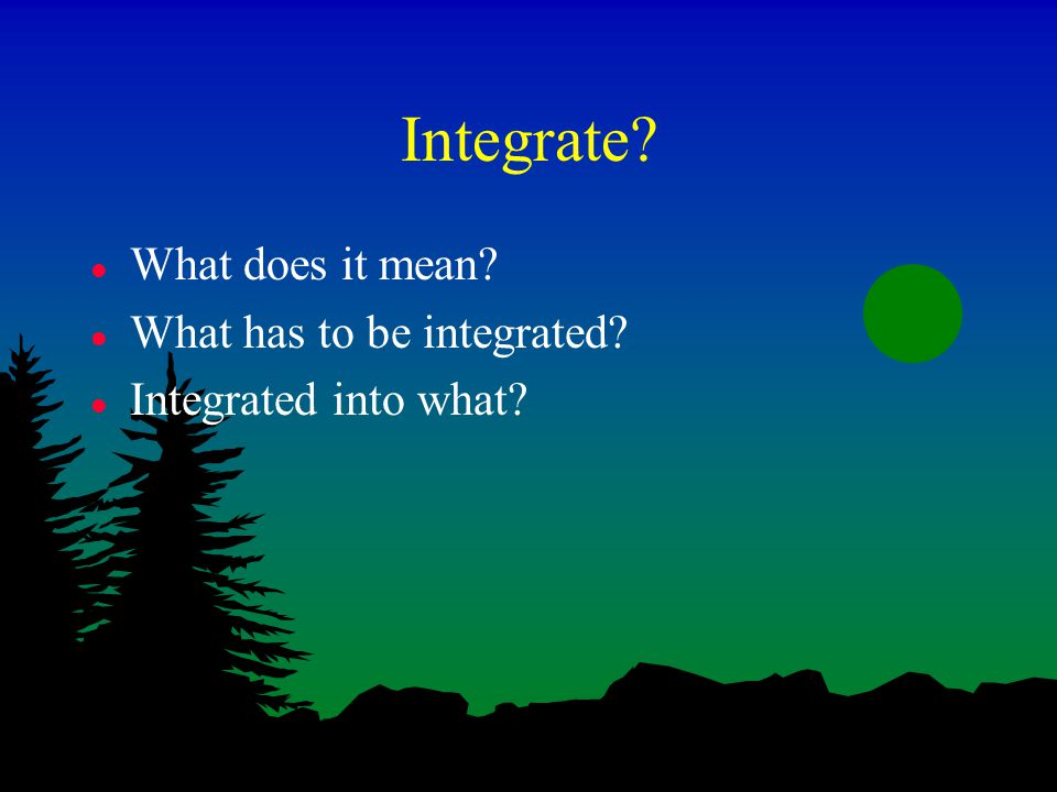 Integrate l What does it mean l What has to be integrated l Integrated into what
