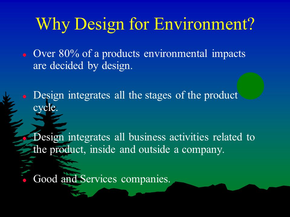 Why Design for Environment. l Over 80% of a products environmental impacts are decided by design.
