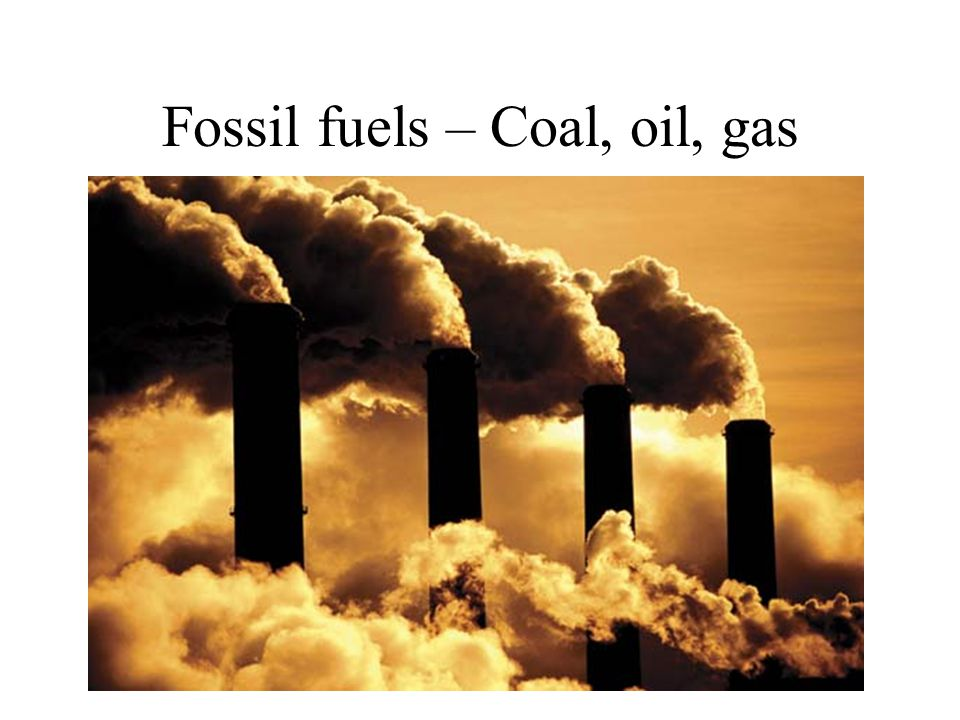 Fossil fuels – Coal, oil, gas