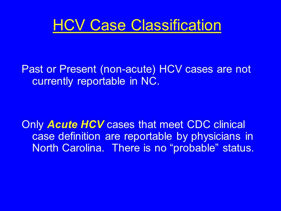 HCV Case Classification Past or Present (non-acute) HCV cases are not currently reportable in NC.