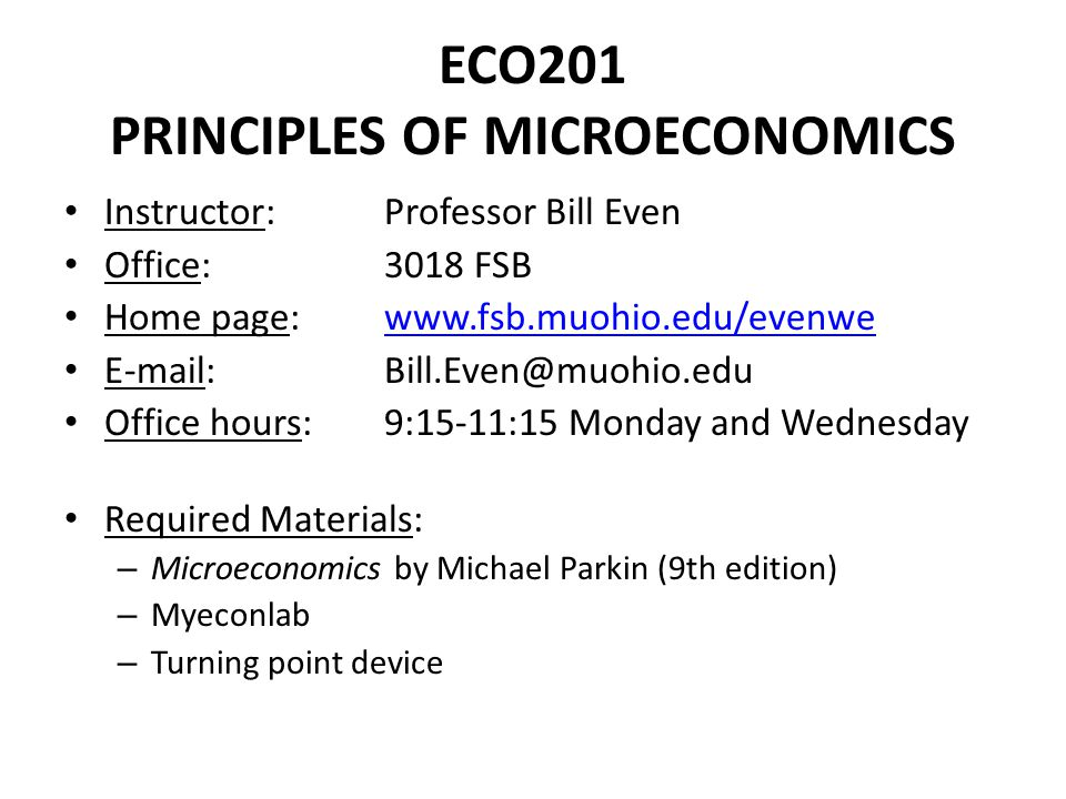 ECO201 PRINCIPLES OF MICROECONOMICS Instructor: Professor Bill Even Office: 3018 FSB Home page:     Office hours:9:15-11:15 Monday and Wednesday Required Materials: – Microeconomics by Michael Parkin (9th edition) – Myeconlab – Turning point device