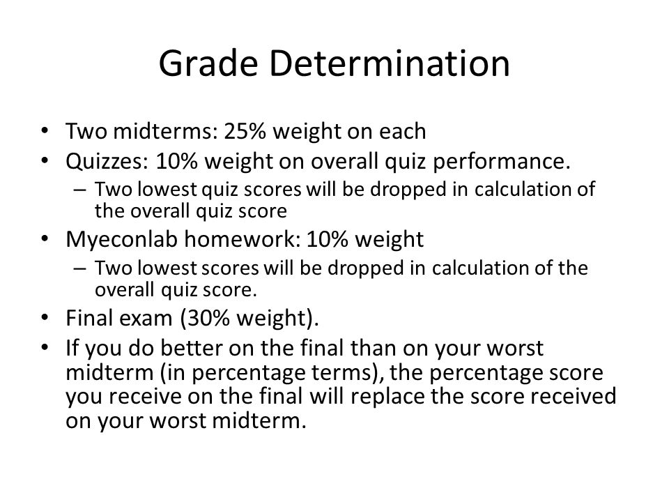 Grade Determination Two midterms: 25% weight on each Quizzes: 10% weight on overall quiz performance.