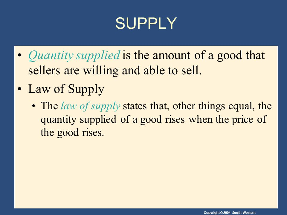 Copyright © 2004 South-Western SUPPLY Quantity supplied is the amount of a good that sellers are willing and able to sell.