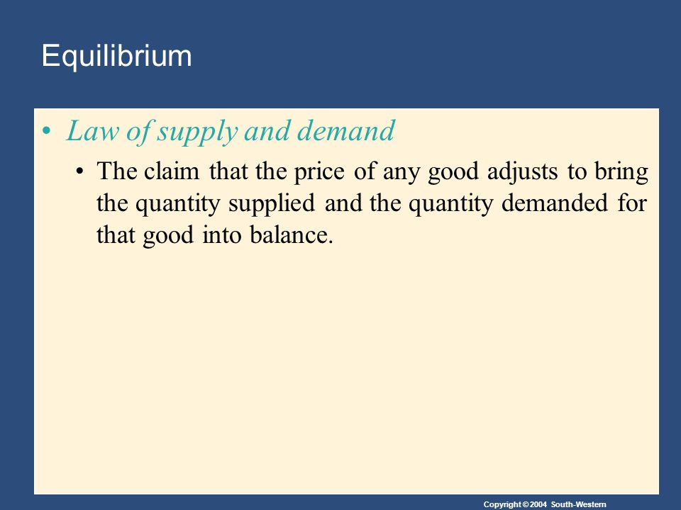 Copyright © 2004 South-Western Equilibrium Law of supply and demand The claim that the price of any good adjusts to bring the quantity supplied and the quantity demanded for that good into balance.