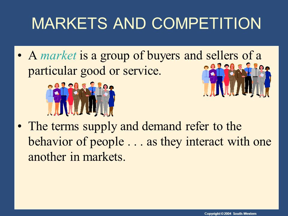 Copyright © 2004 South-Western A market is a group of buyers and sellers of a particular good or service.