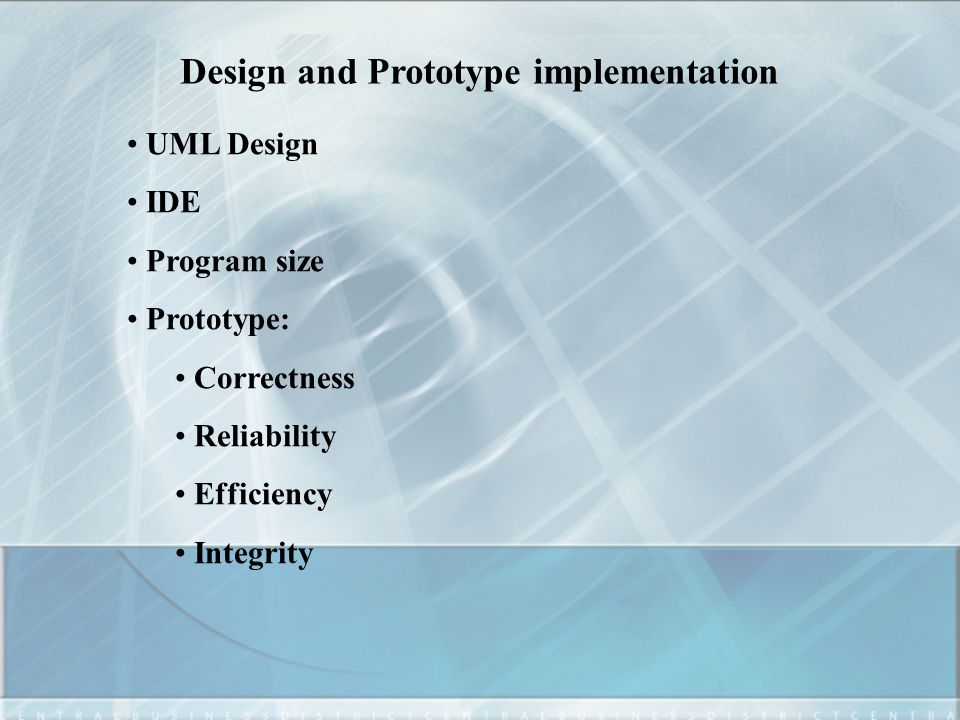 Design and Prototype implementation UML Design IDE Program size Prototype: Correctness Reliability Efficiency Integrity