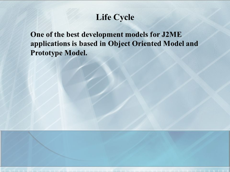 Life Cycle One of the best development models for J2ME applications is based in Object Oriented Model and Prototype Model.