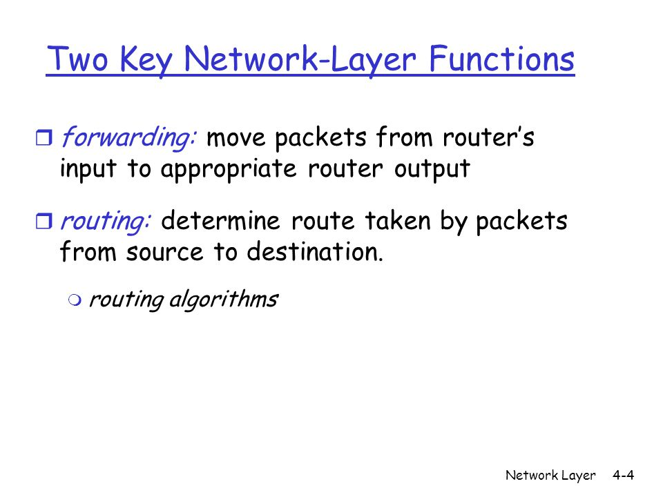 Network Layer4-4 Two Key Network-Layer Functions r forwarding: move packets from router's input to appropriate router output r routing: determine route taken by packets from source to destination.