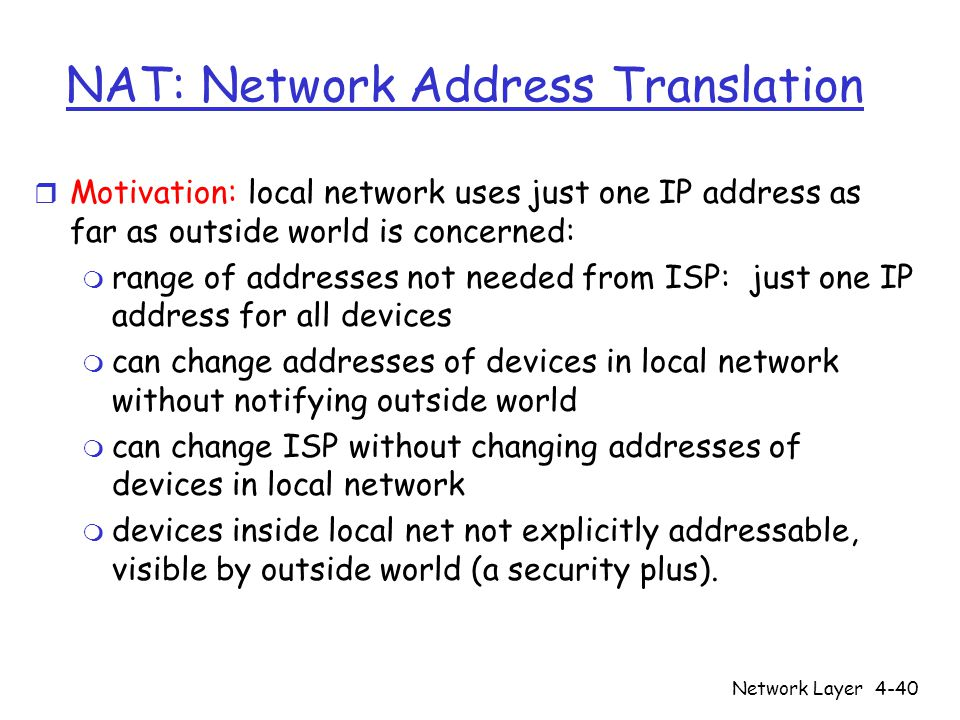 Network Layer4-40 NAT: Network Address Translation r Motivation: local network uses just one IP address as far as outside world is concerned: m range of addresses not needed from ISP: just one IP address for all devices m can change addresses of devices in local network without notifying outside world m can change ISP without changing addresses of devices in local network m devices inside local net not explicitly addressable, visible by outside world (a security plus).