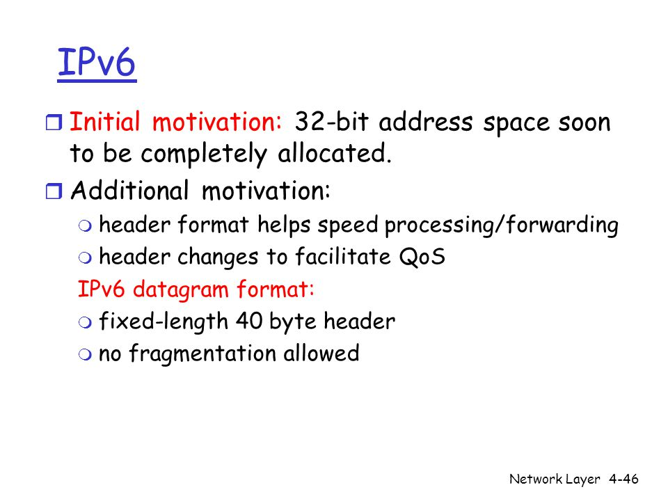 Network Layer4-46 IPv6 r Initial motivation: 32-bit address space soon to be completely allocated.