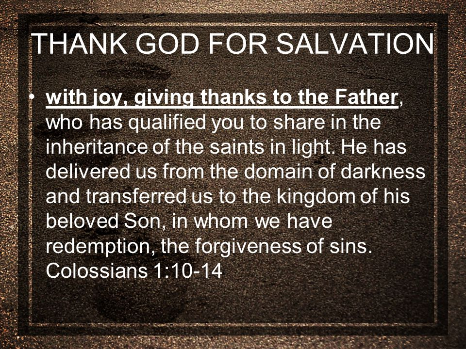 THANK GOD FOR SALVATION with joy, giving thanks to the Father, who has qualified you to share in the inheritance of the saints in light.