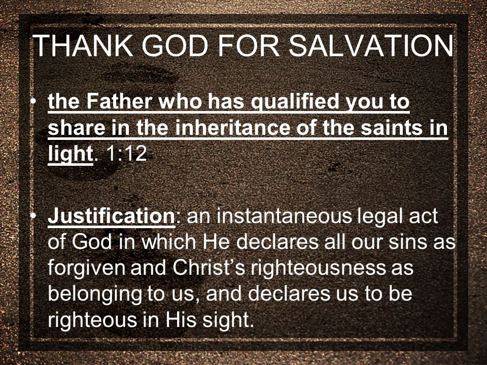 THANK GOD FOR SALVATION the Father who has qualified you to share in the inheritance of the saints in light.