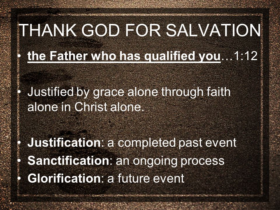 THANK GOD FOR SALVATION the Father who has qualified you…1:12 Justified by grace alone through faith alone in Christ alone.