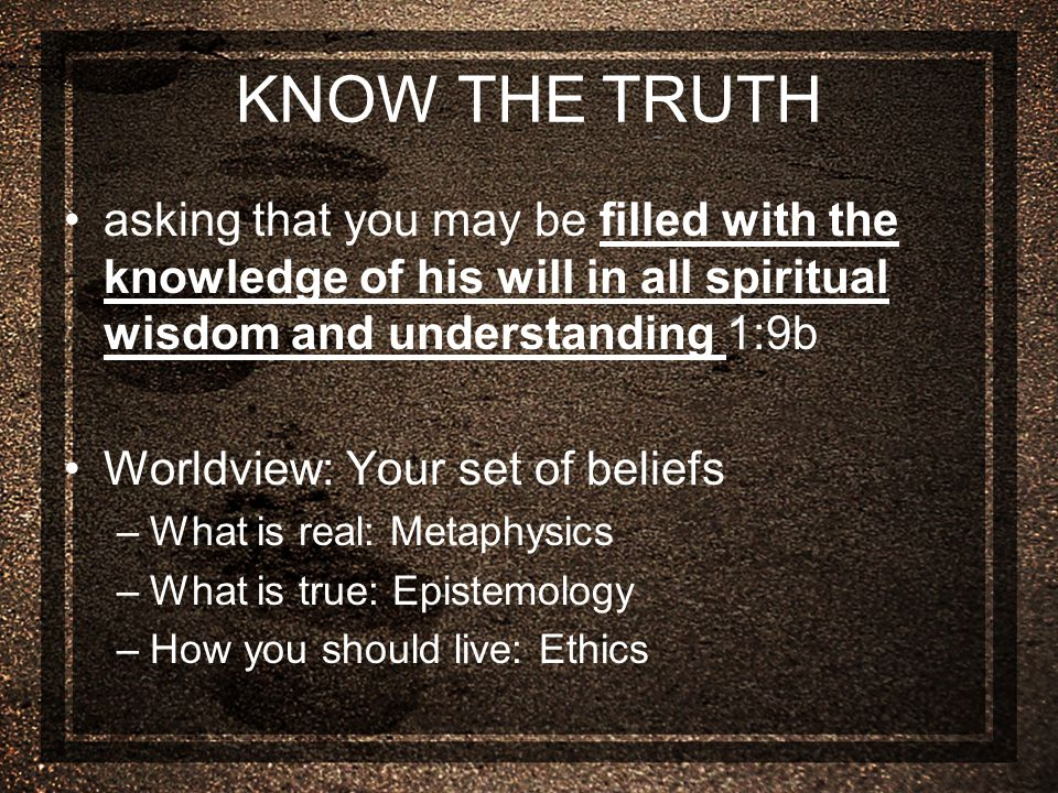 KNOW THE TRUTH asking that you may be filled with the knowledge of his will in all spiritual wisdom and understanding 1:9b Worldview: Your set of beliefs –What is real: Metaphysics –What is true: Epistemology –How you should live: Ethics