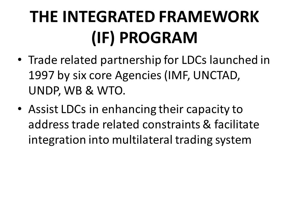 THE INTEGRATED FRAMEWORK (IF) PROGRAM Trade related partnership for LDCs launched in 1997 by six core Agencies (IMF, UNCTAD, UNDP, WB & WTO.