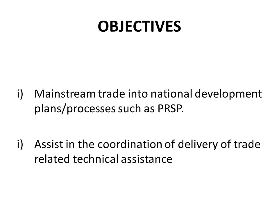 OBJECTIVES i)Mainstream trade into national development plans/processes such as PRSP.