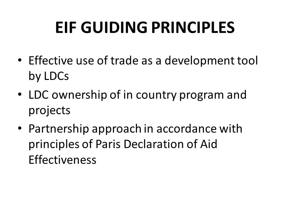 EIF GUIDING PRINCIPLES Effective use of trade as a development tool by LDCs LDC ownership of in country program and projects Partnership approach in accordance with principles of Paris Declaration of Aid Effectiveness