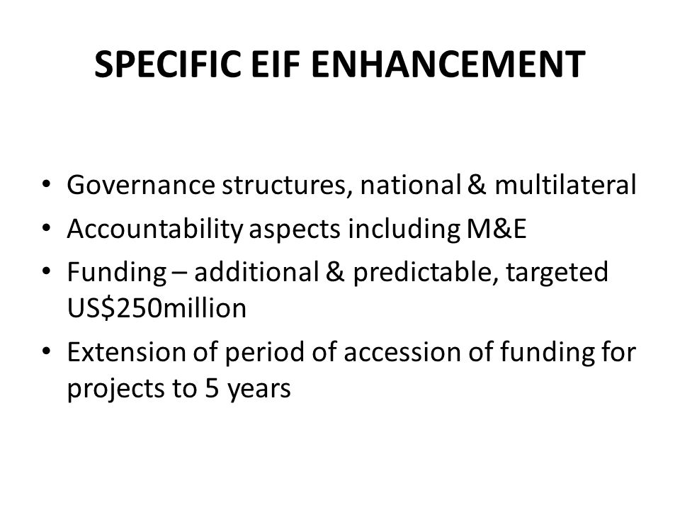 SPECIFIC EIF ENHANCEMENT Governance structures, national & multilateral Accountability aspects including M&E Funding – additional & predictable, targeted US$250million Extension of period of accession of funding for projects to 5 years