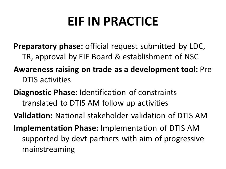 EIF IN PRACTICE Preparatory phase: official request submitted by LDC, TR, approval by EIF Board & establishment of NSC Awareness raising on trade as a development tool: Pre DTIS activities Diagnostic Phase: Identification of constraints translated to DTIS AM follow up activities Validation: National stakeholder validation of DTIS AM Implementation Phase: Implementation of DTIS AM supported by devt partners with aim of progressive mainstreaming