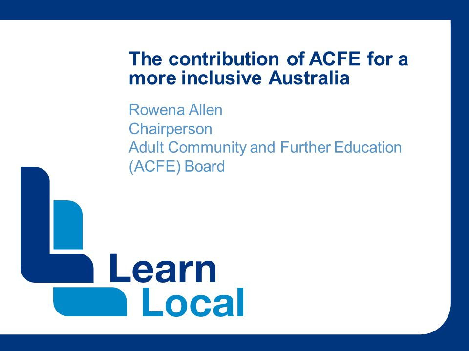The contribution of ACFE for a more inclusive Australia Rowena Allen Chairperson Adult Community and Further Education (ACFE) Board