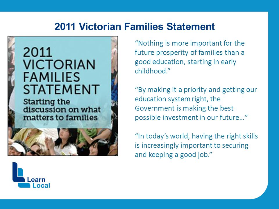 2011 Victorian Families Statement Nothing is more important for the future prosperity of families than a good education, starting in early childhood. By making it a priority and getting our education system right, the Government is making the best possible investment in our future… In today's world, having the right skills is increasingly important to securing and keeping a good job.