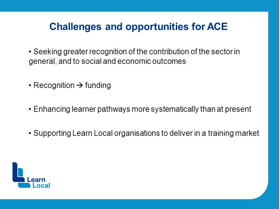 Challenges and opportunities for ACE Seeking greater recognition of the contribution of the sector in general, and to social and economic outcomes Recognition  funding Enhancing learner pathways more systematically than at present Supporting Learn Local organisations to deliver in a training market