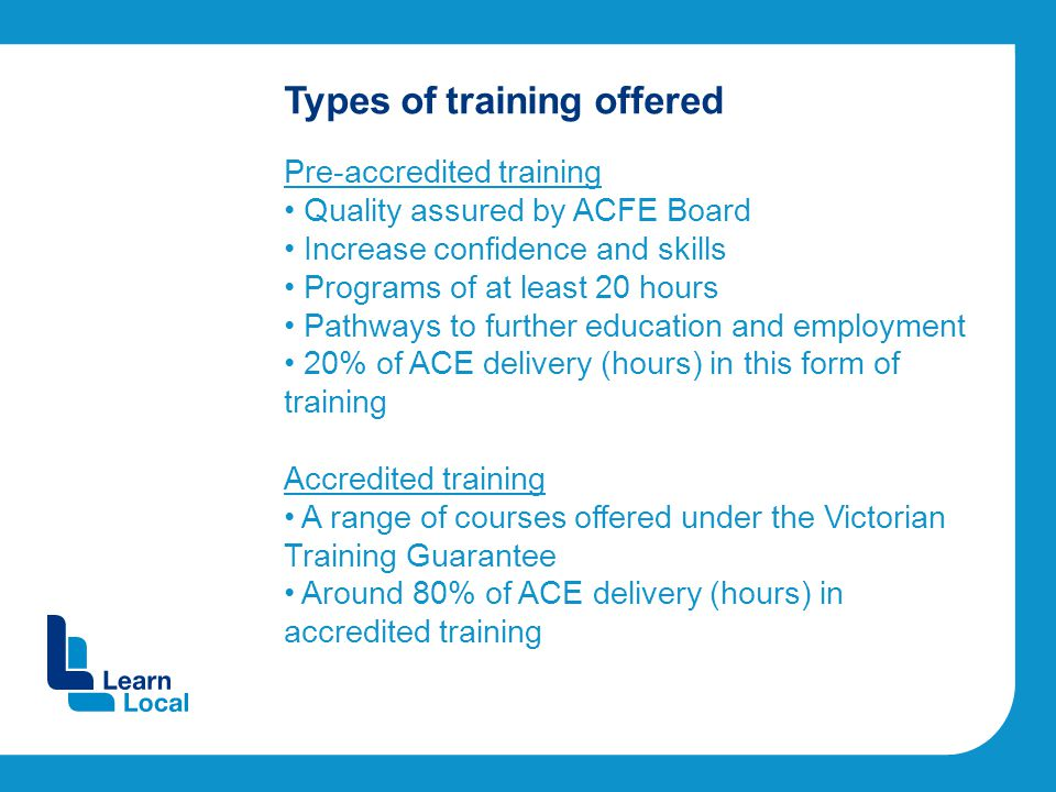 Types of training offered Pre-accredited training Quality assured by ACFE Board Increase confidence and skills Programs of at least 20 hours Pathways to further education and employment 20% of ACE delivery (hours) in this form of training Accredited training A range of courses offered under the Victorian Training Guarantee Around 80% of ACE delivery (hours) in accredited training
