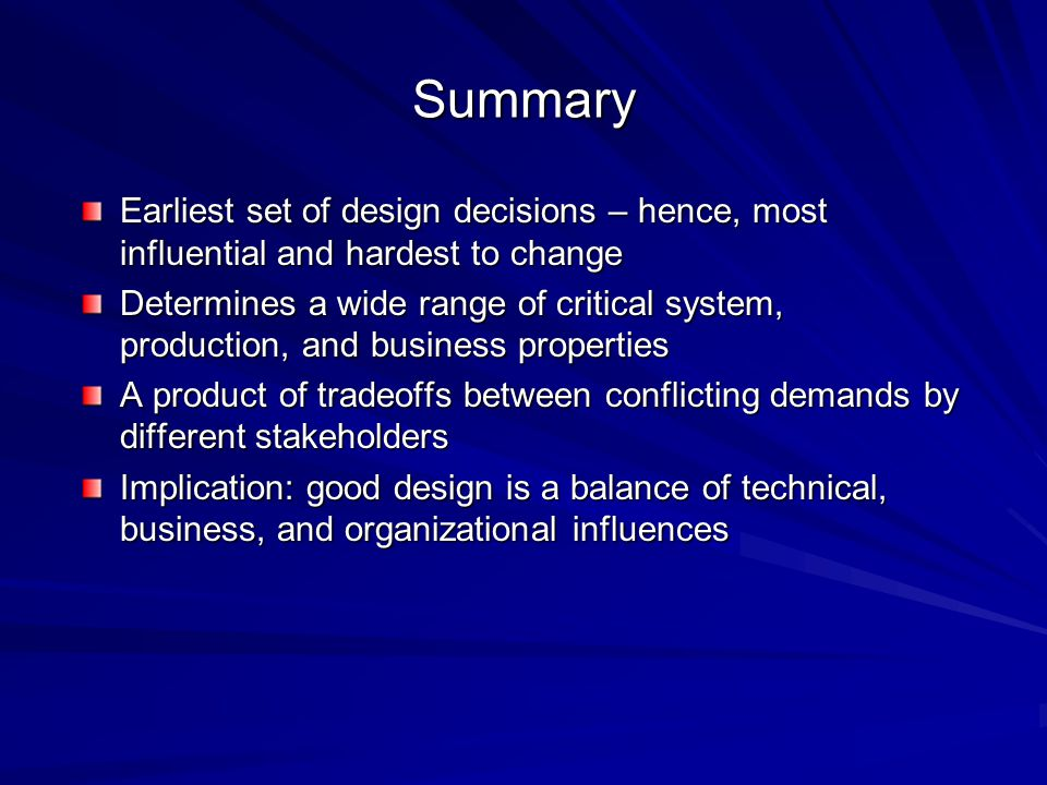 Summary Earliest set of design decisions – hence, most influential and hardest to change Determines a wide range of critical system, production, and business properties A product of tradeoffs between conflicting demands by different stakeholders Implication: good design is a balance of technical, business, and organizational influences