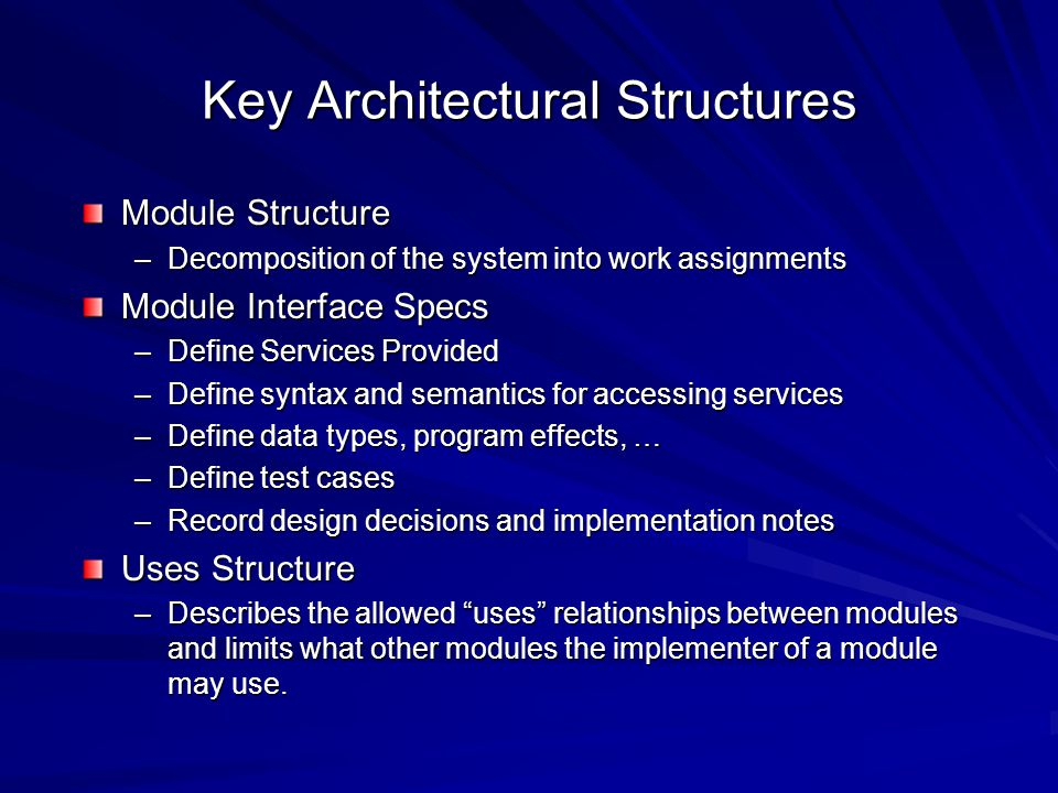 Key Architectural Structures Module Structure –Decomposition of the system into work assignments Module Interface Specs –Define Services Provided –Define syntax and semantics for accessing services –Define data types, program effects, … –Define test cases –Record design decisions and implementation notes Uses Structure –Describes the allowed uses relationships between modules and limits what other modules the implementer of a module may use.