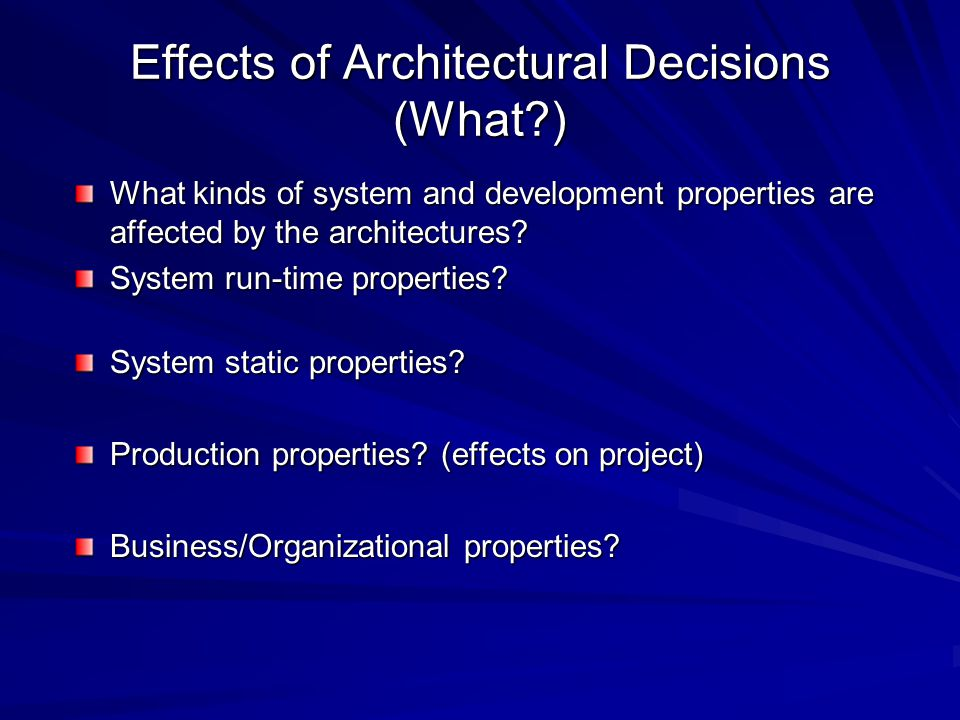 Effects of Architectural Decisions (What ) What kinds of system and development properties are affected by the architectures.